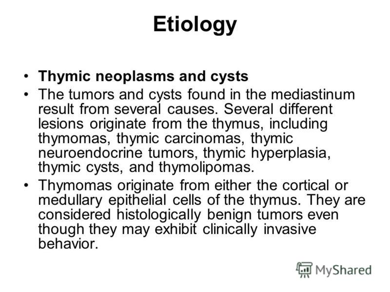 Etiology Thymic neoplasms and cysts The tumors and cysts found in the mediastinum result from several causes. Several different lesions originate from the thymus, including thymomas, thymic carcinomas, thymic neuroendocrine tumors, thymic hyperplasia