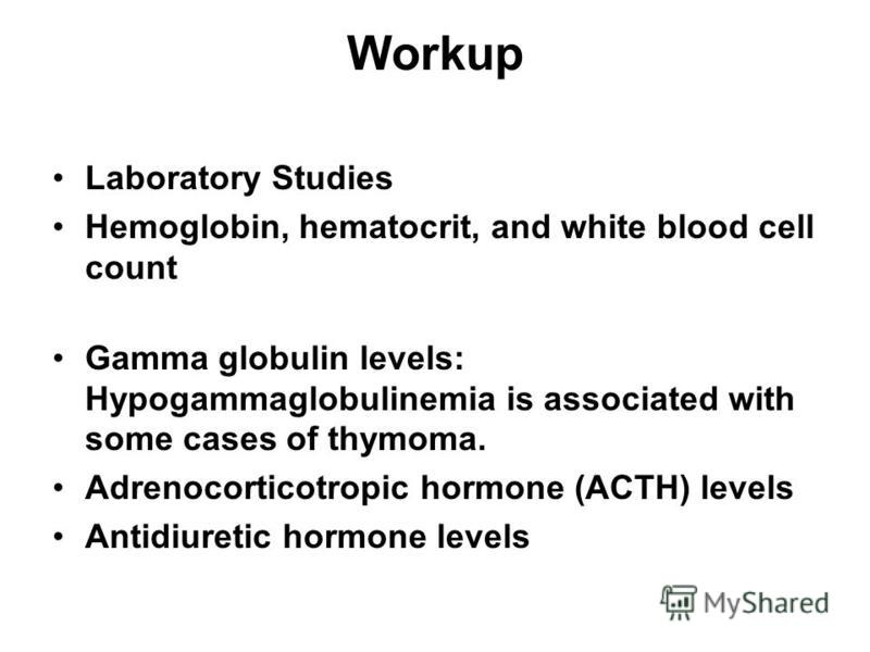 Workup Laboratory Studies Hemoglobin, hematocrit, and white blood cell count Gamma globulin levels: Hypogammaglobulinemia is associated with some cases of thymoma. Adrenocorticotropic hormone (ACTH) levels Antidiuretic hormone levels