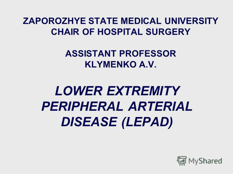 ZAPOROZHYE STATE MEDICAL UNIVERSITY CHAIR OF HOSPITAL SURGERY ASSISTANT PROFESSOR KLYMENKO A.V. LOWER EXTREMITY PERIPHERAL ARTERIAL DISEASE (LEPAD) 1 пятница, 5 сентября 2003 г.