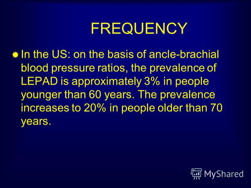 FREQUENCY In the US: on the basis of ancle-brachial blood pressure ratios, the prevalence of LEPAD is approximately 3% in people younger than 60 years. The prevalence increases to 20% in people older than 70 years.