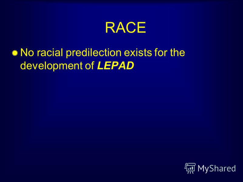 RACE No racial predilection exists for the development of LEPAD