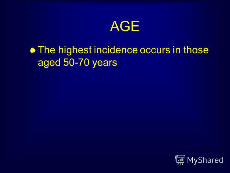 AGE The highest incidence occurs in those aged 50-70 years