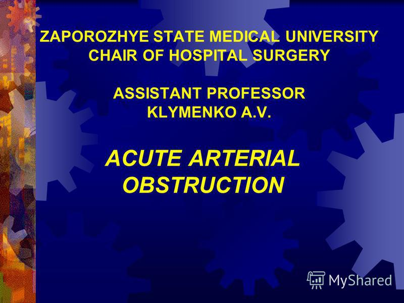 ZAPOROZHYE STATE MEDICAL UNIVERSITY CHAIR OF HOSPITAL SURGERY ASSISTANT PROFESSOR KLYMENKO A.V. ACUTE ARTERIAL OBSTRUCTION