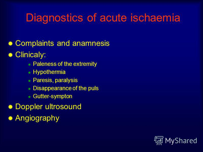 Diagnostics of acute ischaemia Complaints and anamnesis Clinicaly: Paleness of the extremity Hypothermia Paresis, paralysis Disappearance of the puls Gutter-sympton Doppler ultrosound Angiography