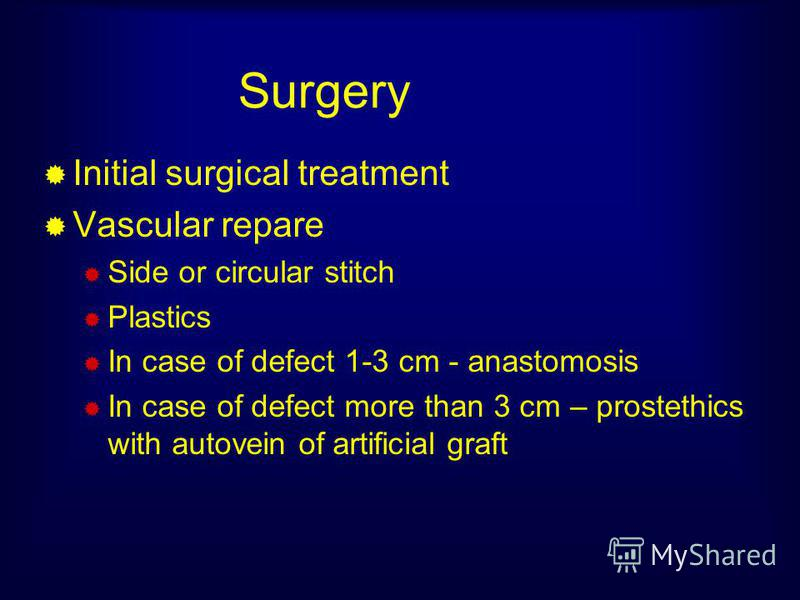 Surgery Initial surgical treatment Vascular repare Side or circular stitch Plastics In case of defect 1-3 cm - anastomosis In case of defect more than 3 cm – prostethics with autovein of artificial graft