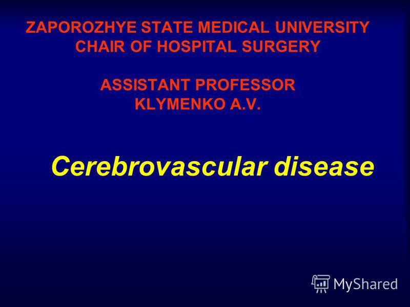 ZAPOROZHYE STATE MEDICAL UNIVERSITY CHAIR OF HOSPITAL SURGERY ASSISTANT PROFESSOR KLYMENKO A.V. Cerebrovascular disease