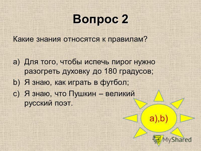 Вопрос 2 a),b) Какие знания относятся к правилам? a)Для того, чтобы испечь пирог нужно разогреть духовку до 180 градусов; b)Я знаю, как играть в футбол; c)Я знаю, что Пушкин – великий русский поэт.