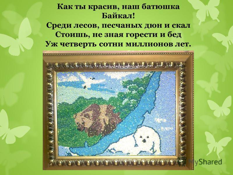 Как ты красив, наш батюшка Байкал! Среди лесов, песчаных дюн и скал Стоишь, не зная горести и бед Уж четверть сотни миллионов лет.