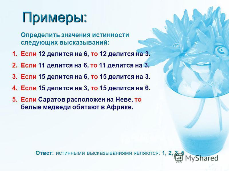 Примеры: Определить значения истинности следующих высказываний: 1. Если 12 делится на 6, то 12 делится на 3. 2. Если 11 делится на 6, то 11 делится на 3. 3. Если 15 делится на 6, то 15 делится на 3. 4. Если 15 делится на 3, то 15 делится на 6. 5. Есл