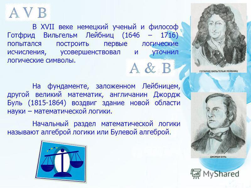 В XVII веке немецкий ученый и философ Готфрид Вильгельм Лейбниц (1646 – 1716) попытался построить первые логические исчисления, усовершенствовал и уточнил логические символы. На фундаменте, заложенном Лейбницем, другой великий математик, англичанин Д