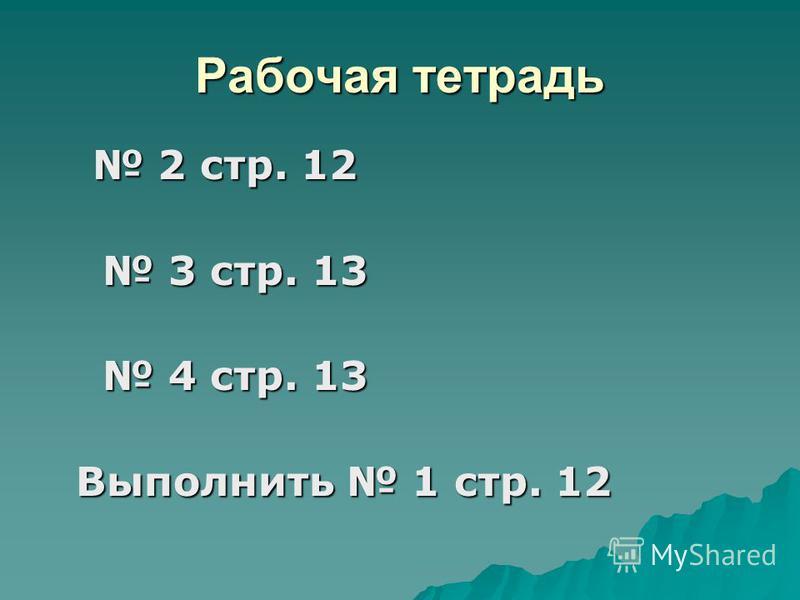 Рабочая тетрадь 2 стр. 12 2 стр. 12 3 стр. 13 3 стр. 13 4 стр. 13 4 стр. 13 Выполнить 1 стр. 12 Выполнить 1 стр. 12
