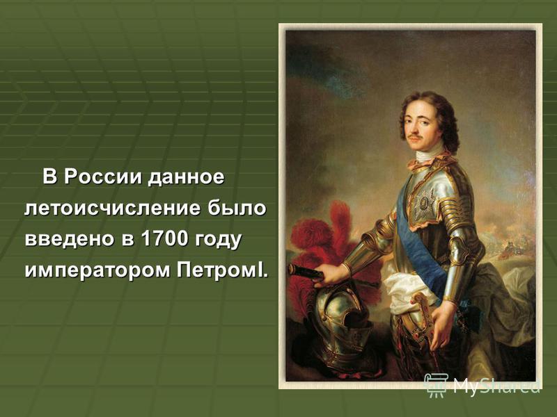 В России данное В России данное летоисчисление было введено в 1700 году императором ПетромI.