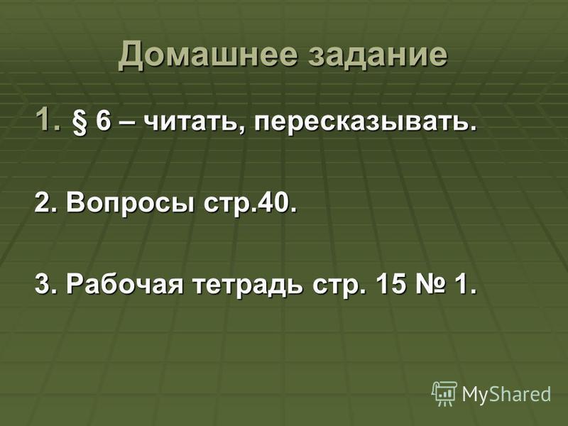 Домашнее задание 1. § 6 – читать, пересказывать. 2. Вопросы стр.40. 3. Рабочая тетрадь стр. 15 1.