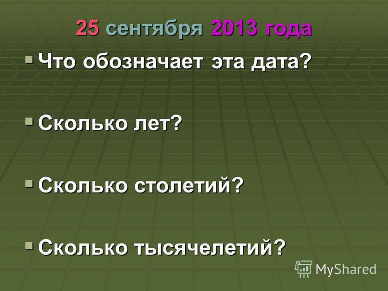 25 сентября 2013 года Что обозначает эта дата? Что обозначает эта дата? Сколько лет? Сколько лет? Сколько столетий? Сколько столетий? Сколько тысячелетий? Сколько тысячелетий?