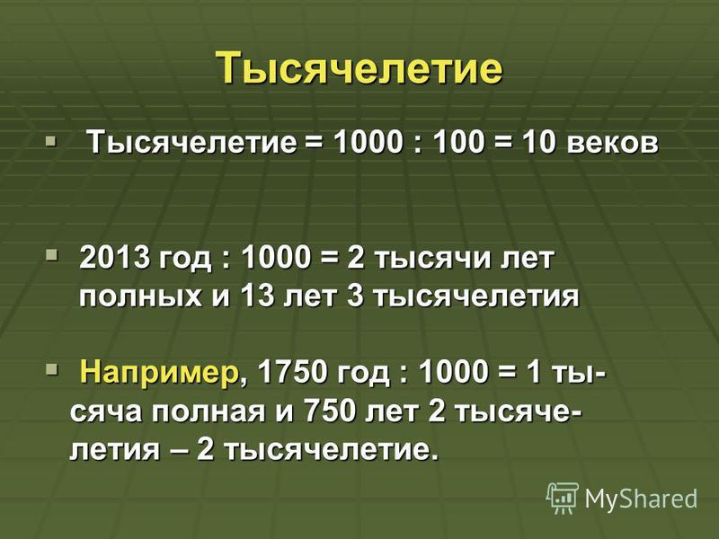 Тысячелетие Тысячелетие = 1000 : 100 = 10 веков Тысячелетие = 1000 : 100 = 10 веков 2013 год : 1000 = 2 тысячи лет 2013 год : 1000 = 2 тысячи лет полных и 13 лет 3 тысячелетия полных и 13 лет 3 тысячелетия Например, 1750 год : 1000 = 1 ты- Например,