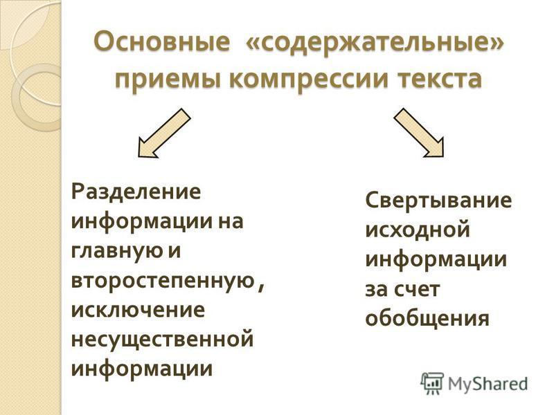 Основные « содержательные » приемы компрессии текста Разделение информации на главную и второстепенную, исключение несущественной информации Свертывание исходной информации за счет обобщения