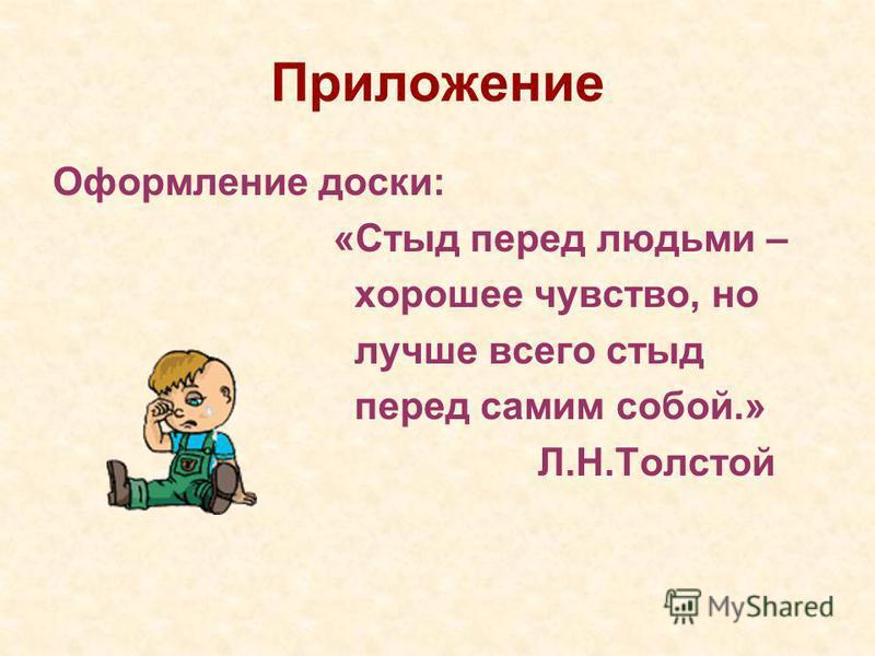 Приложение Оформление доски: «Стыд перед людьми – хорошее чувство, но лучше всего стыд перед самим собой.» Л.Н.Толстой