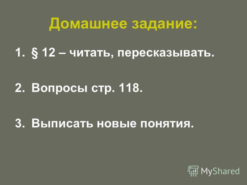Домашнее задание: 1.§ 12 – читать, пересказывать. 2. Вопросы стр. 118. 3. Выписать новые понятия.