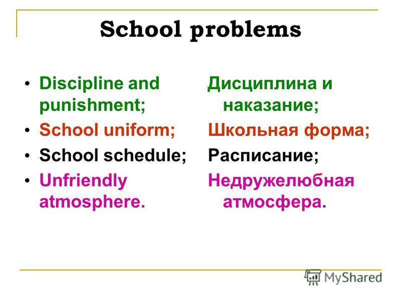 School problems Discipline and punishment; School uniform; School schedule; Unfriendly atmosphere. Дисциплина и наказание; Школьная форма; Расписание; Недружелюбная атмосфера.