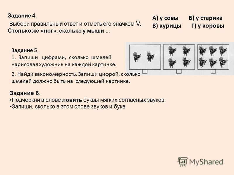 Задание 5. 1. Запиши цифрами, сколько шмелей нарисовал художник на каждой картинке. Задание 4. Выбери правильный ответ и отметь его значком V. Столько же «ног», сколько у мыши... А) у совы Б) у старика В) курицы Г) у коровы 2. Найди закономерность. З