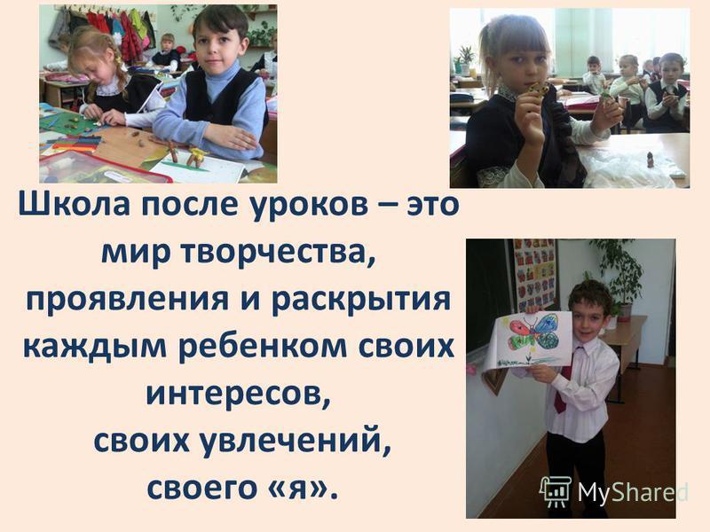 Школа после уроков – это мир творчества, проявления и раскрытия каждым ребенком своих интересов, своих увлечений, своего «я».