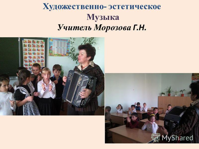 . Художественно- эстетическое Музыка Учитель Морозова Г.Н.