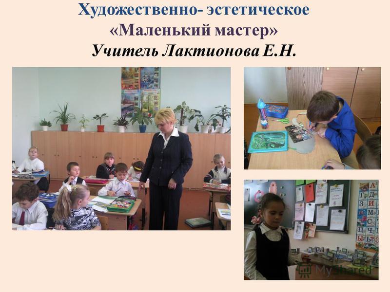 Художественно- эстетическое «Маленький мастер» Учитель Лактионова Е.Н.