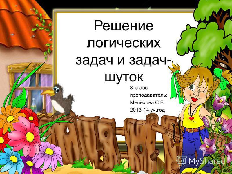 Решение логических задач и задач- шуток 3 класс преподаватель: Мелехова С.В. 2013-14 уч.год