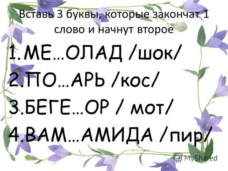 Вставь 3 буквы, которые закончат 1 слово и начнут второе 1.МЕ…ОЛАД /шок/ 2.ПО…АРЬ /кос/ 3.БЕГЕ…ОР / мот/ 4.ВАМ…АМИДА /пир/