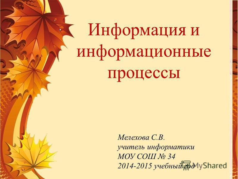 Мелехова С.В. учитель информатики МОУ СОШ 34 2014-2015 учебный год Информация и информационные процессы