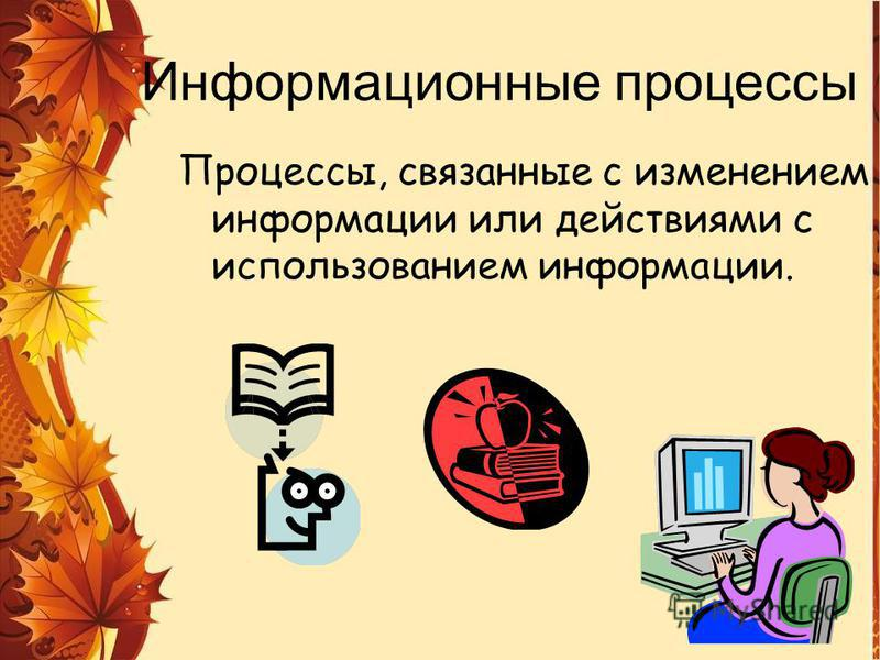 Информационные процессы Процессы, связанные с изменением информации или действиями с использованием информации.