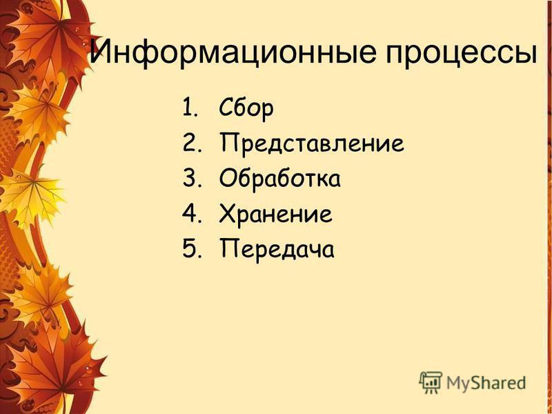 Информационные процессы 1. Сбор 2. Представление 3. Обработка 4. Хранение 5.Передача