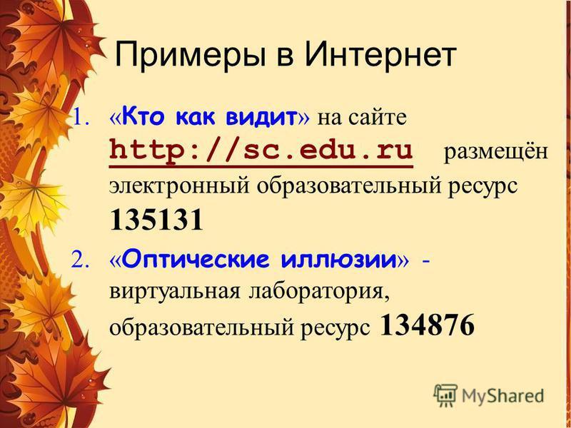 Примеры в Интернет 1.« Кто как видит » на сайте http://sc.edu.ru размещён электронный образовательный ресурс 135131 http://sc.edu.ru 2.« Оптические иллюзии » - виртуальная лаборатория, образовательный ресурс 134876