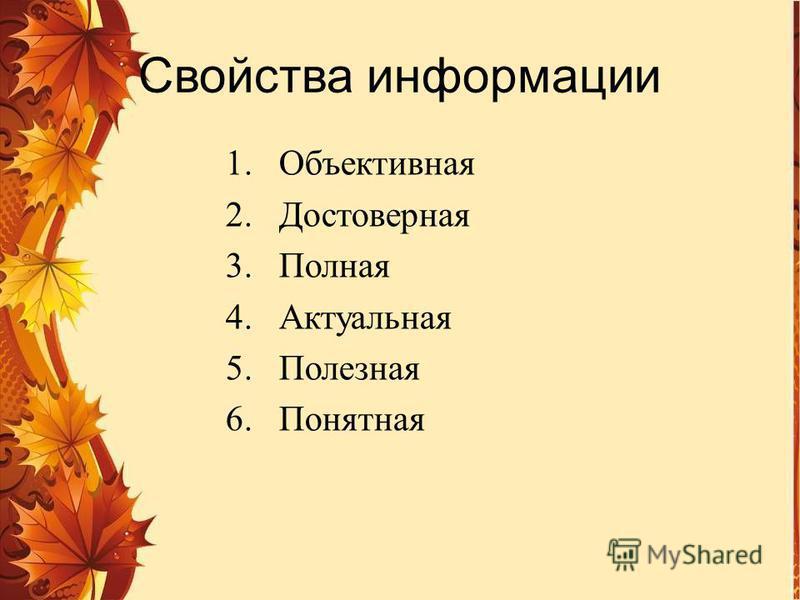 Свойства информации 1. Объективная 2. Достоверная 3. Полная 4. Актуальная 5. Полезная 6.Понятная