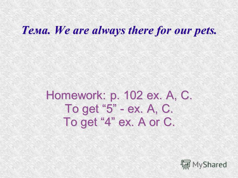 Тема. We are always there for our pets. Homework: p. 102 ex. A, C. To get 5 - ex. A, C. To get 4 ex. A or C.