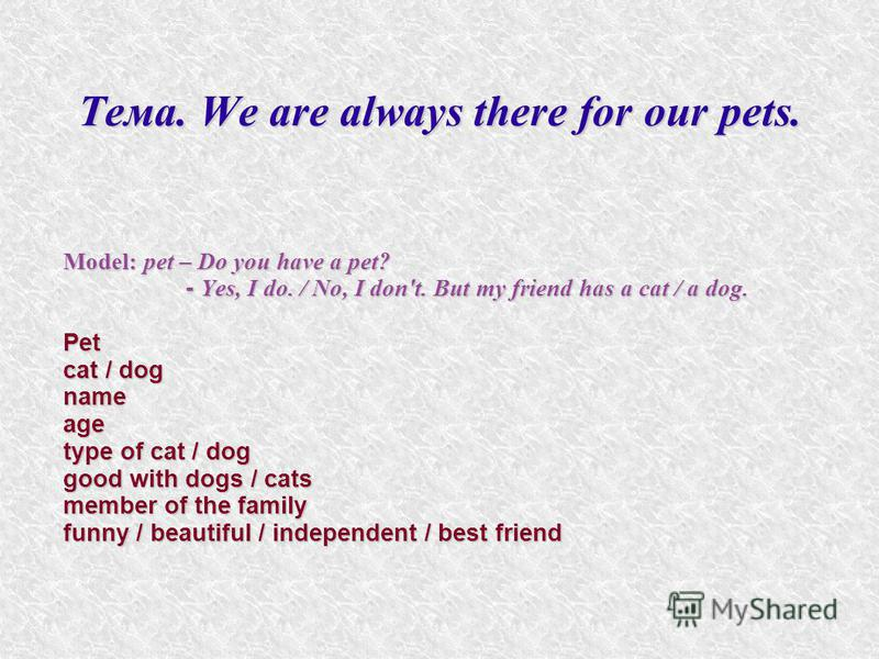 Тема. We are always there for our pets. Model: pet – Do you have a pet? - Yes, I do. / No, I don't. But my friend has a cat / a dog. - Yes, I do. / No, I don't. But my friend has a cat / a dog.Pet cat / dog nameage type of cat / dog good with dogs /