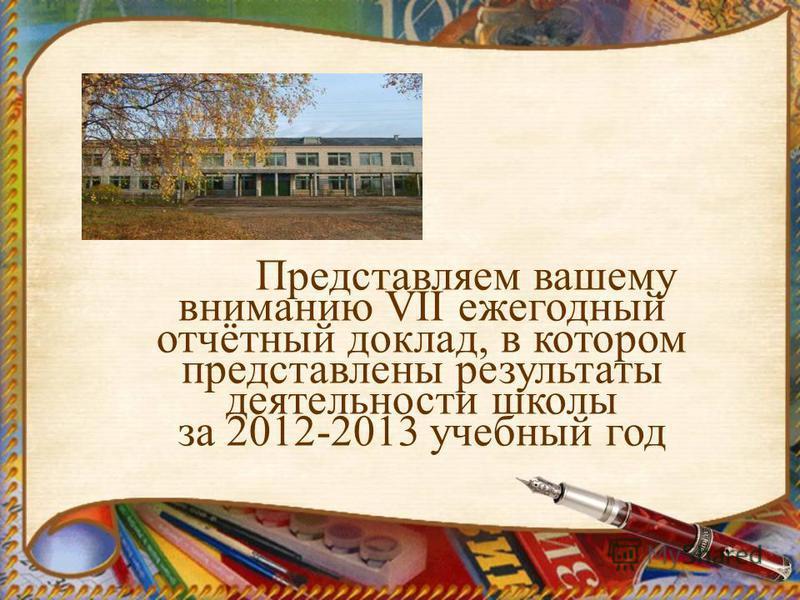 Представляем вашему вниманию VII ежегодный отчётный доклад, в котором представлены результаты деятельности школы за 2012-2013 учебный год