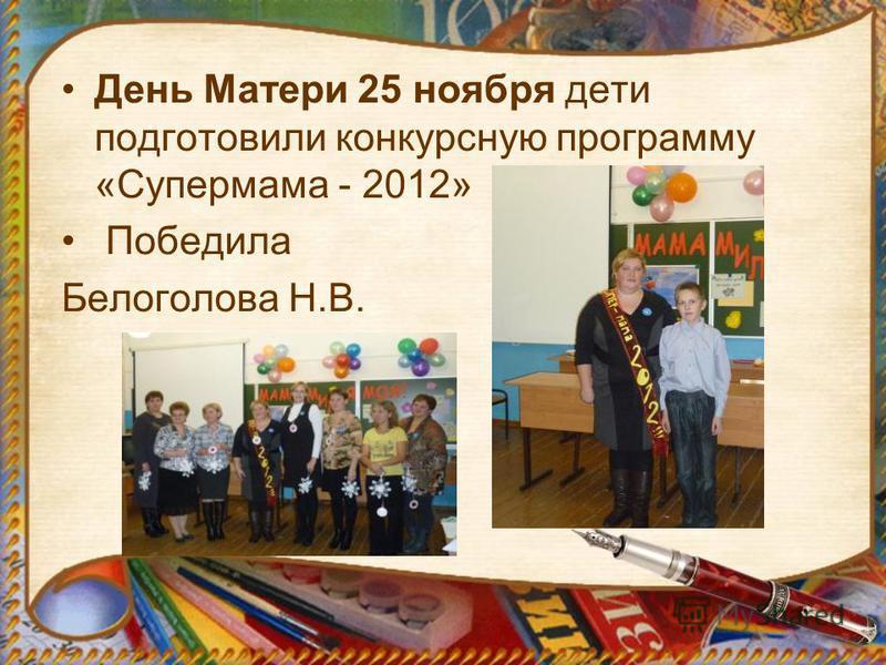 День Матери 25 ноября дети подготовили конкурсную программу «Супермама - 2012» Победила Белоголова Н.В.