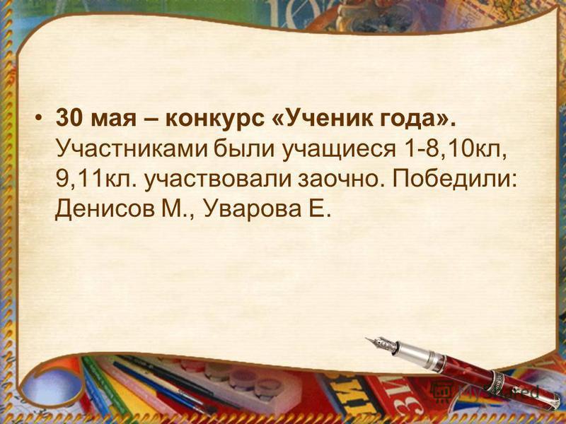 30 мая – конкурс «Ученик года». Участниками были учащиеся 1-8,10 кл, 9,11 кл. участвовали заочно. Победили: Денисов М., Уварова Е.