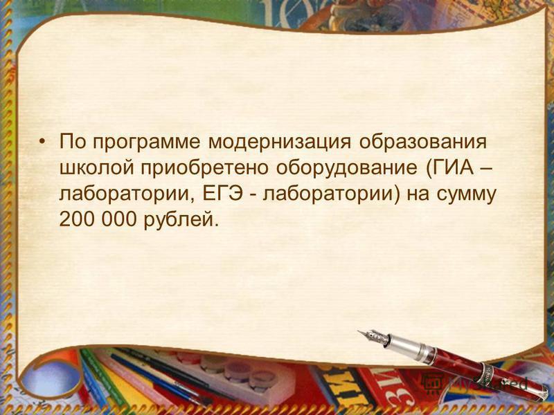 По программе модернизация образования школой приобретено оборудование (ГИА – лаборатории, ЕГЭ - лаборатории) на сумму 200 000 рублей.