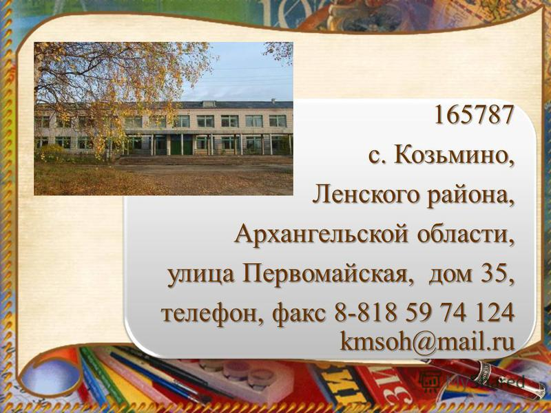 165787 с. Козьмино, Ленского района, Архангельской области, улица Первомайская, дом 35, телефон, факс 8-818 59 74 124 kmsoh@mail.ru