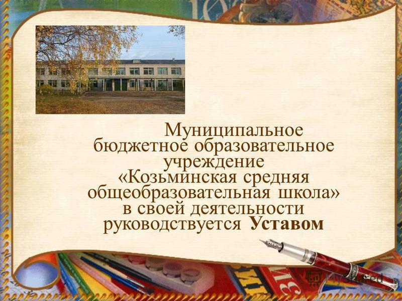 Муниципальное бюджетное образовательное учреждение «Козьминская средняя общеобразовательная школа» в своей деятельности руководствуется Уставом