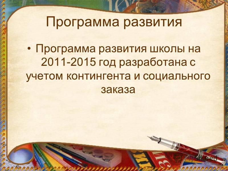 Программа развития Программа развития школы на 2011-2015 год разработана с учетом контингента и социального заказа