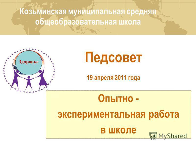 Педсовет 19 апреля 2011 года Опытно - экспериментальная работа в школе Опытно - экспериментальная работа в школе Здоровье Козьминская муниципальная средняя общеобразовательная школа