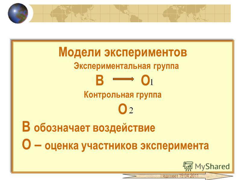 Модели экспериментов Экспериментальная группа В О Контрольная группа О В обозначает воздействие О – оценка участников эксперимента Педсовет 19.04.2011