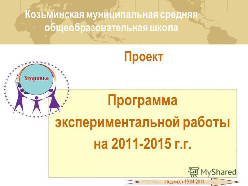 Проект Программа экспериментальной работы на 2011-2015 г.г. Программа экспериментальной работы на 2011-2015 г.г. Здоровье Козьминская муниципальная средняя общеобразовательная школа Педсовет 19.04.2011