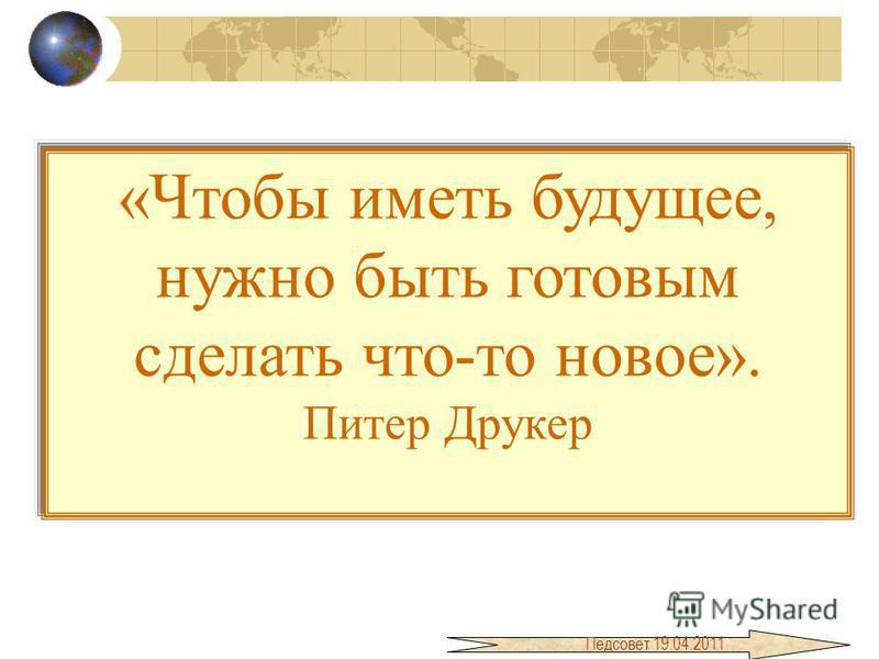 «Чтобы иметь будущее, нужно быть готовым сделать что-то новое». Питер Друкер Педсовет 19.04.2011