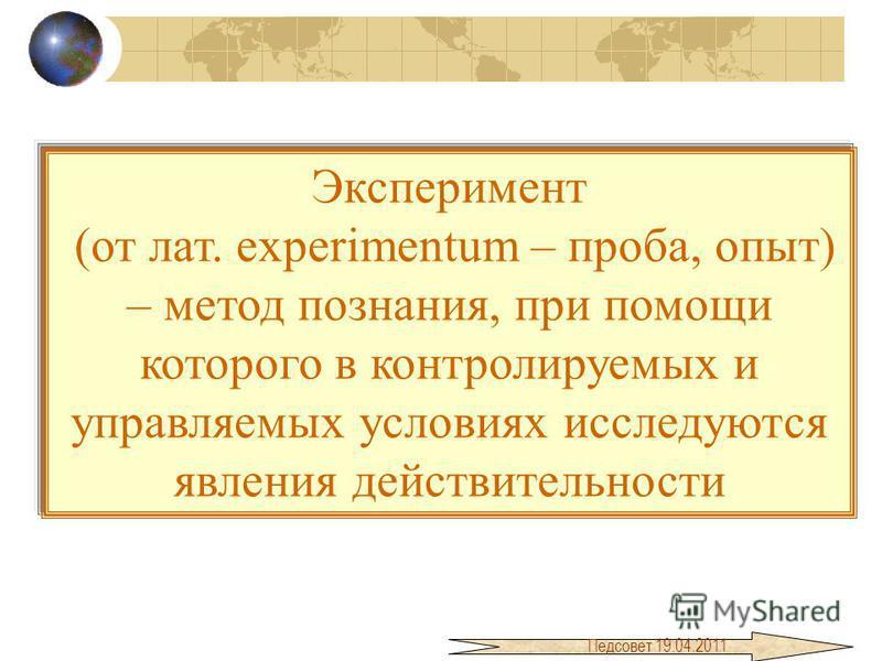 Эксперимент (от лат. experimentum – проба, опыт) – метод познания, при помощи которого в контролируемых и управляемых условиях исследуются явления действительности Педсовет 19.04.2011