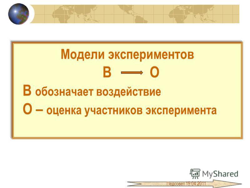 Модели экспериментов В О В обозначает воздействие О – оценка участников эксперимента Педсовет 19.04.2011