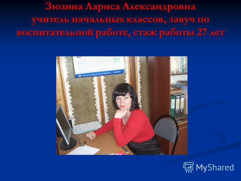 Зюзина Лариса Александровна учитель начальных классов, завуч по воспитательной работе, стаж работы 27 лет